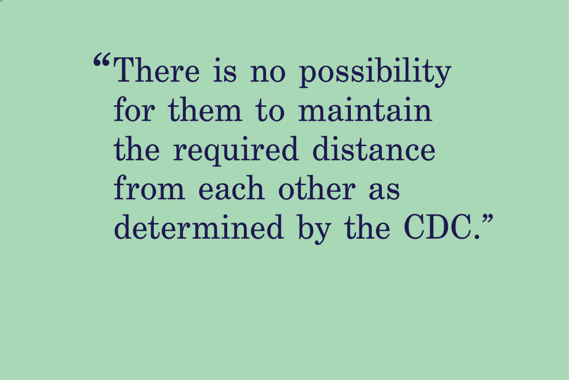 "green background with a quote that says ""There is no possibility for them to maintain the required distance from each other as determined by the CDC."""