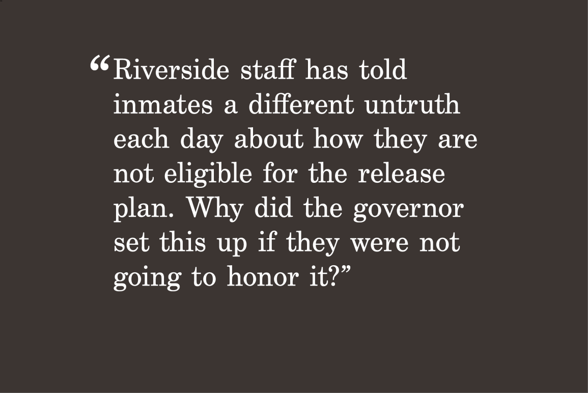 """gray background with a quote """"Riverside staff has told inmates a different untruth each day about how they are not eligible for the release plan. Why did the governor set this up if they were not going to honor it?"""""""