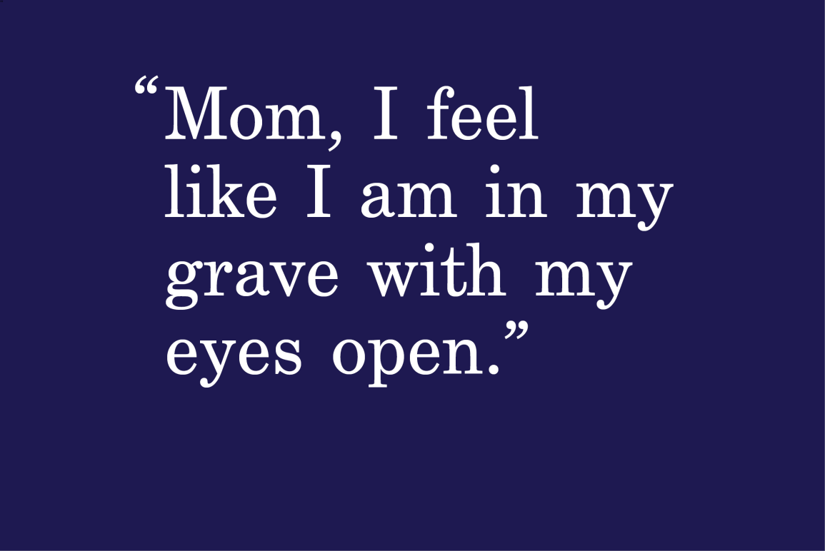 "dark navy background with a quote that says ""Mom, I feel like I am in my grave with my eyes open"""