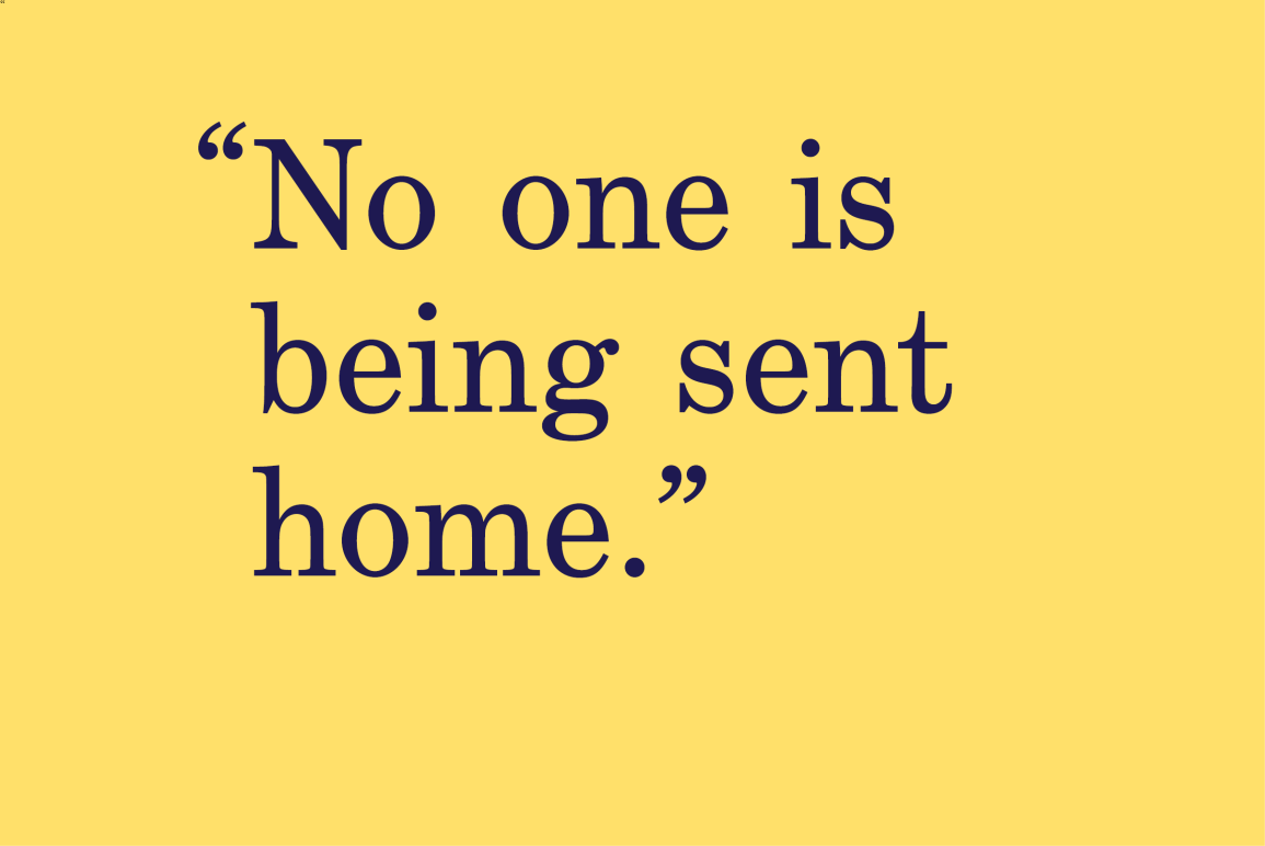 "yellow background with a quote that says ""No one is being sent home"""