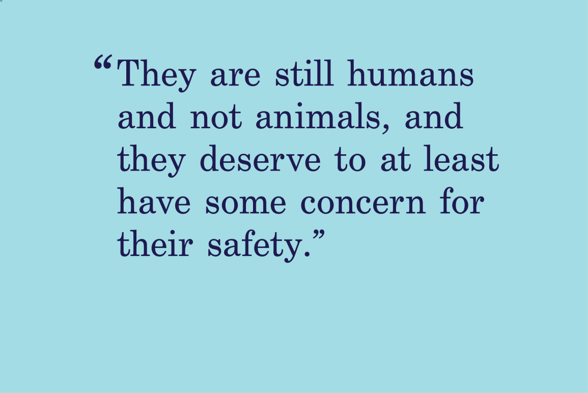 """blue background with a quote that says """"they are still humans and not animals and they deserve to at least have some concern for their safety."""""""